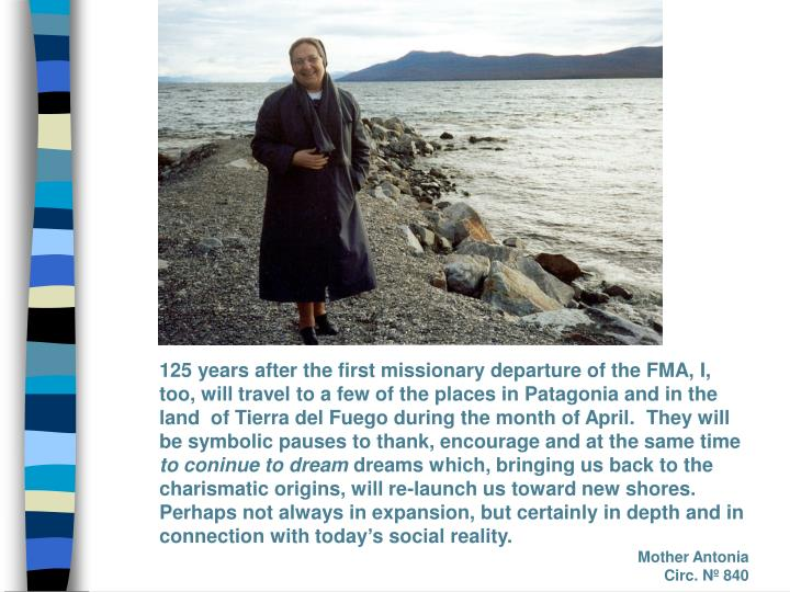 125 years after the first missionary departure of the FMA, I, too, will travel to a few of the places in Patagonia and in the land  of Tierra del Fuego during the month of April.  They will be symbolic pauses to thank, encourage and at the same time
