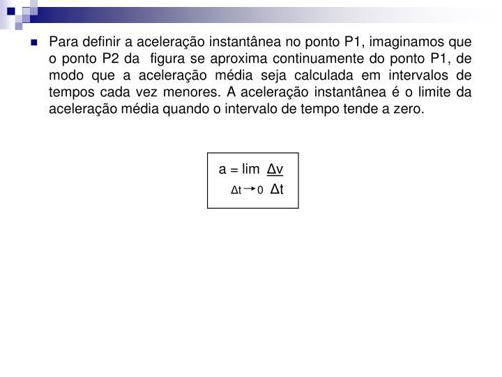 Para definir a aceleração instantânea no ponto P1, imaginamos que o ponto P2 da  figura se aproxima continuamente do ponto P1, de modo que a aceleração média seja calculada em intervalos de tempos cada vez menores. A aceleração instantânea é o limite da aceleração média quando o intervalo de tempo tende a zero.