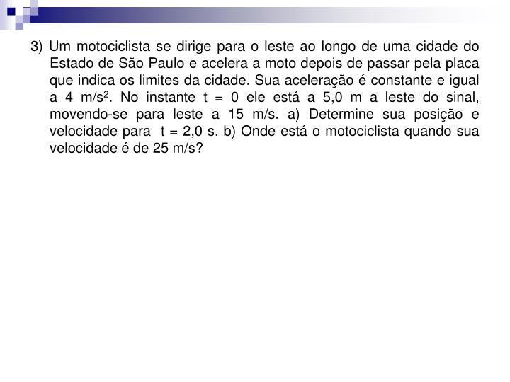 3) Um motociclista se dirige para o leste ao longo de uma cidade do Estado de São Paulo e acelera a moto depois de passar pela placa que indica os limites da cidade. Sua aceleração é constante e igual a 4 m/s