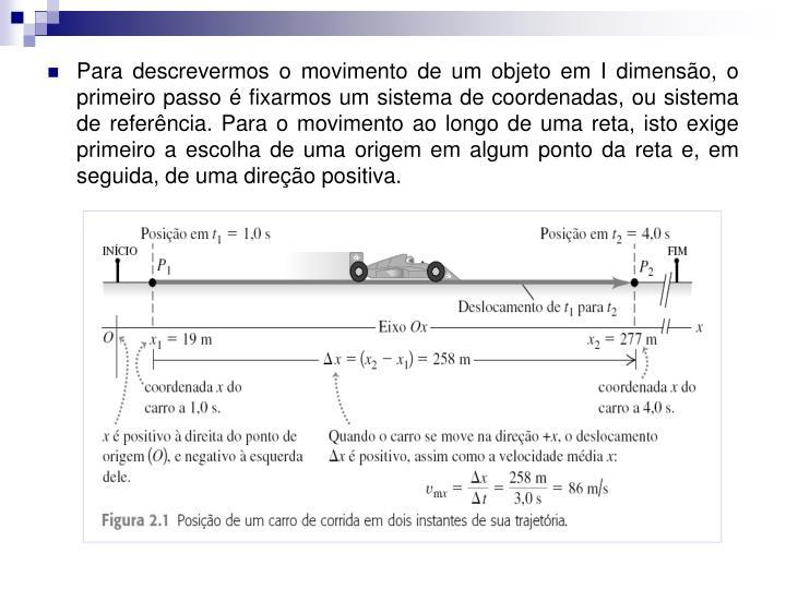 Para descrevermos o movimento de um objeto em I dimensão, o primeiro passo é fixarmos um sistema de coordenadas, ou sistema de referência. Para o movimento ao longo de uma reta, isto exige primeiro a escolha de uma origem em algum ponto da reta e, em seguida, de uma direção positiva.