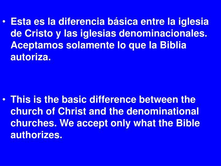 Esta es la diferencia básica entre la iglesia de Cristo y las iglesias denominacionales. Aceptamos solamente lo que la Biblia autoriza.