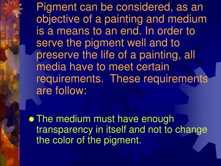 Pigment can be considered, as an objective of a painting and medium is a means to an end. In order to serve the pigment well and to preserve the life of a painting, all media have to meet certain requirements.  These requirements are follow:
