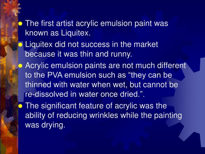 The first artist acrylic emulsion paint was known as Liquitex.