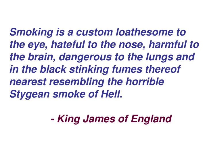 Smoking is a custom loathesome to the eye, hateful to the nose, harmful to the brain, dangerous to the lungs and in the black stinking fumes thereof nearest resembling the horrible Stygean smoke of Hell.