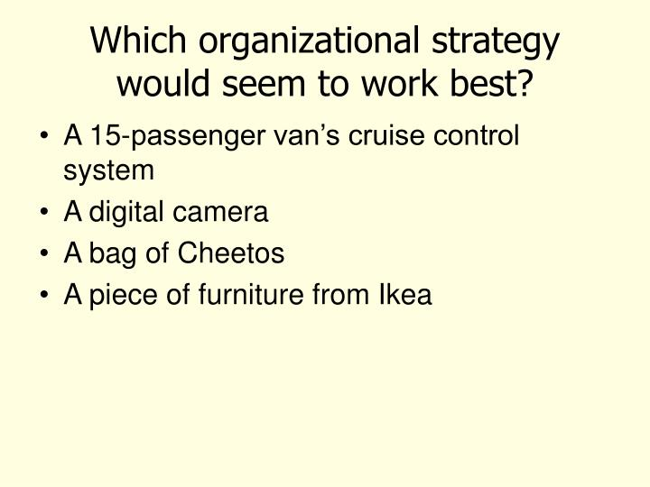 Which organizational strategy would seem to work best?