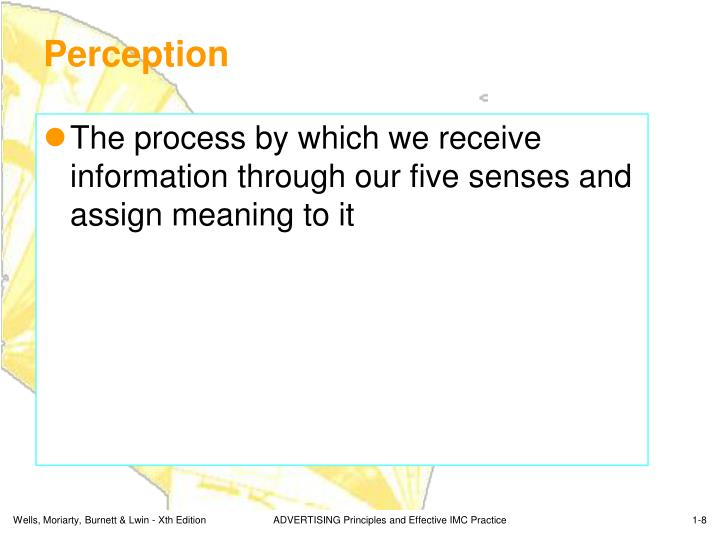 The process by which we receive information through our five senses and assign meaning to it