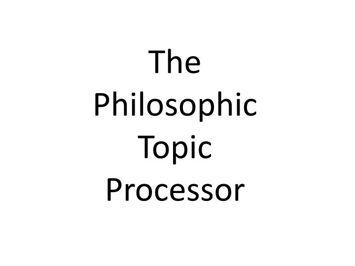 the philosophic topic processor