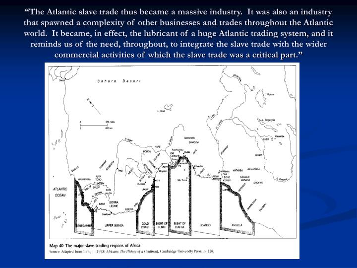 """""""The Atlantic slave trade thus became a massive industry.  It was also an industry that spawned a complexity of other businesses and trades throughout the Atlantic world.  It became, in effect, the lubricant of a huge Atlantic trading system, and it reminds us of the need, throughout, to integrate the slave trade with the wider commercial activities of which the slave trade was a critical part."""""""