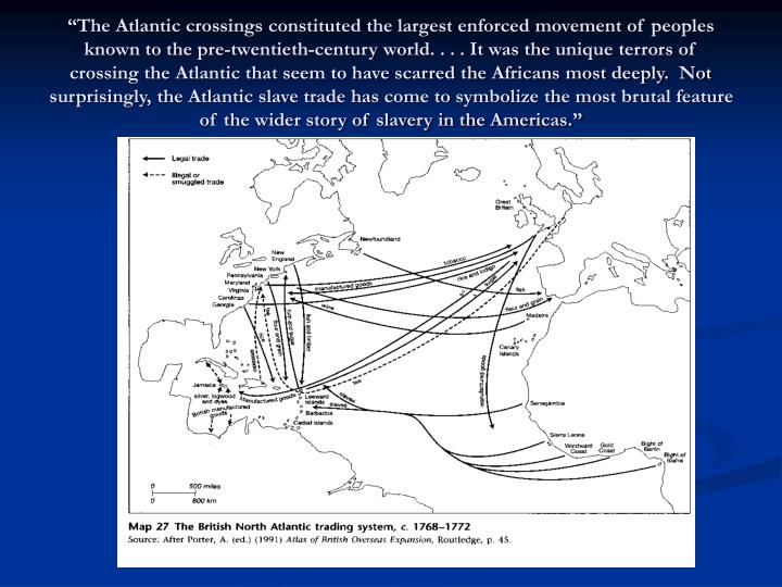 """""""The Atlantic crossings constituted the largest enforced movement of peoples known to the pre-twentieth-century world. . . . It was the unique terrors of crossing the Atlantic that seem to have scarred the Africans most deeply.  Not surprisingly, the Atlantic slave trade has come to symbolize the most brutal feature of the wider story of slavery in the Americas."""""""