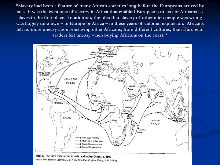 """""""Slavery had been a feature of many African societies long before the Europeans arrived by sea.  It was the existence of slavery in Africa that enabled Europeans to accept Africans as slaves in the first place.  In addition, the idea that slavery of other alien people was wrong was largely unknown – in Europe or Africa – in these years of colonial expansion.  Africans felt no more uneasy about enslaving other Africans, from different cultures, than European traders felt uneasy when buying Africans on the coast."""""""