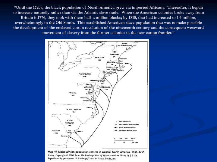 """""""Until the 1720s, the black population of North America grew via imported Africans.  Thereafter, it began to increase naturally rather than via the Atlantic slave trade.  When the American colonies broke away from Britain in1776, they took with them half a million blacks; by 1810, that had increased to 1.4 million, overwhelmingly in the Old South.  This established American slave population that was to make possible the development of the enslaved cotton revolution of the nineteenth century and the consequent westward movement of slavery from the former colonies to the new cotton frontier."""""""