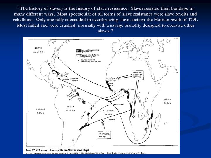 """""""The history of slavery is the history of slave resistance.  Slaves resisted their bondage in many different ways.  Most spectacular of all forms of slave resistance were slave revolts and rebellions.  Only one fully succeeded in overthrowing slave society: the Haitian revolt of 1791.  Most failed and were crushed, normally with a savage brutality designed to overawe other slaves."""""""
