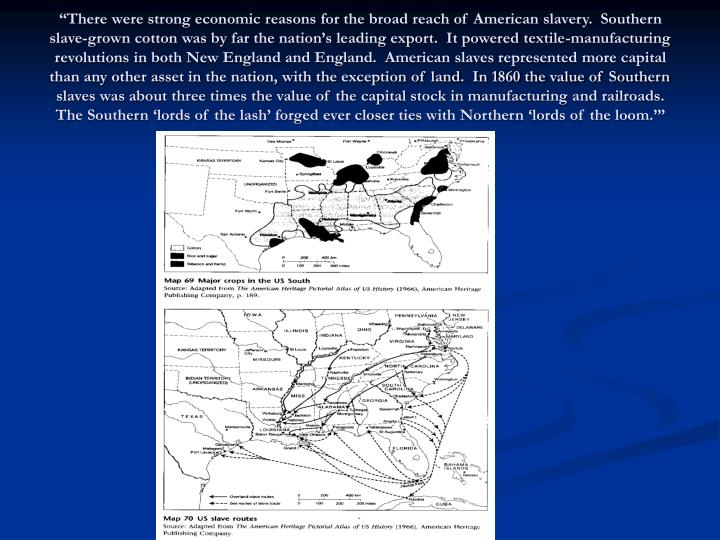 """""""There were strong economic reasons for the broad reach of American slavery.  Southern slave-grown cotton was by far the nation's leading export.  It powered textile-manufacturing revolutions in both New England and England.  American slaves represented more capital than any other asset in the nation, with the exception of land.  In 1860 the value of Southern slaves was about three times the value of the capital stock in manufacturing and railroads.  The Southern 'lords of the lash' forged ever closer ties with Northern 'lords of the loom.'"""""""