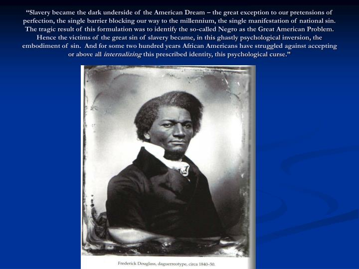 """""""Slavery became the dark underside of the American Dream – the great exception to our pretensions of perfection, the single barrier blocking our way to the millennium, the single manifestation of national sin.  The tragic result of this formulation was to identify the so-called Negro as the Great American Problem.  Hence the victims of the great sin of slavery became, in this ghastly psychological inversion, the embodiment of sin.  And for some two hundred years African Americans have struggled against accepting or above all"""