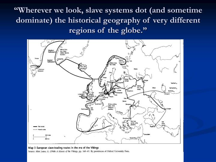 """""""Wherever we look, slave systems dot (and sometime dominate) the historical geography of very different regions of the globe."""""""