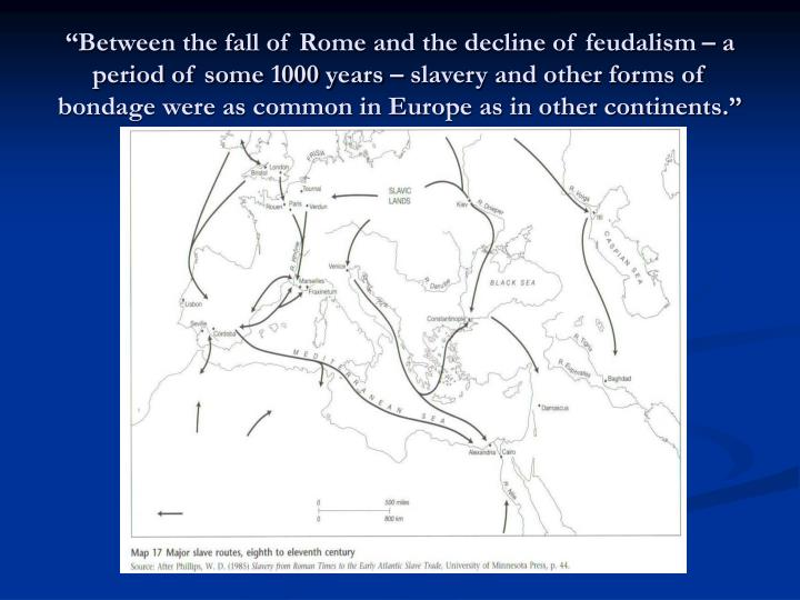"""""""Between the fall of Rome and the decline of feudalism – a period of some 1000 years – slavery and other forms of bondage were as common in Europe as in other continents."""""""