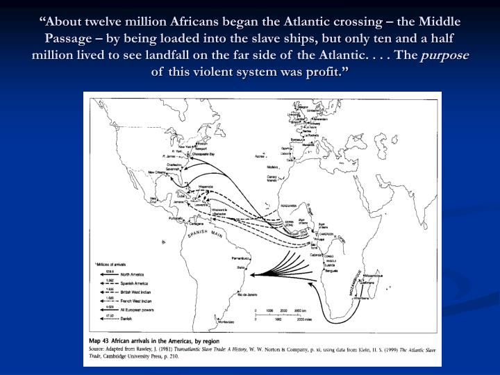 """""""About twelve million Africans began the Atlantic crossing – the Middle Passage – by being loaded into the slave ships, but only ten and a half million lived to see landfall on the far side of the Atlantic. . . . The"""