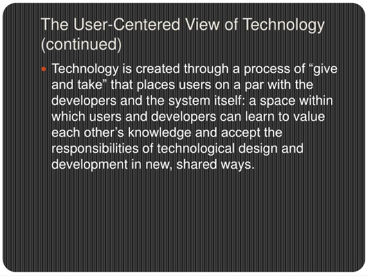 The User-Centered View of Technology (continued)