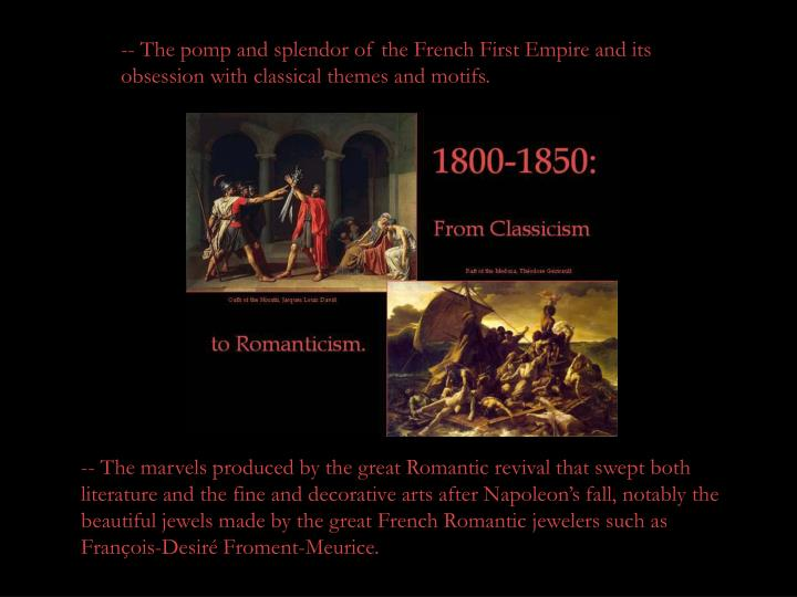 -- The pomp and splendor of the French First Empire and its obsession with classical themes and motifs.