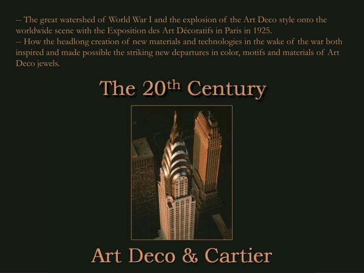 -- The great watershed of World War I and the explosion of the Art Deco style onto the worldwide scene with the Exposition des Art Décoratifs in Paris in 1925.