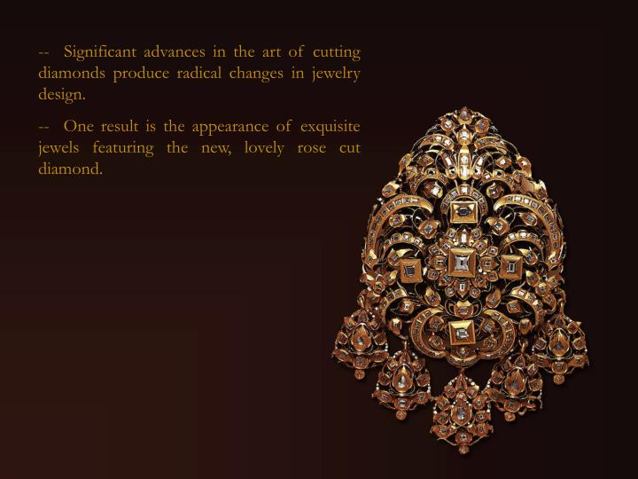 -  Significant advances in the art of cutting diamonds produce radical changes in jewelry design.