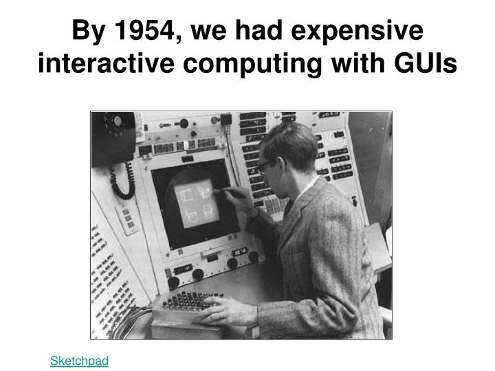 By 1954, we had expensive interactive computing with GUIs