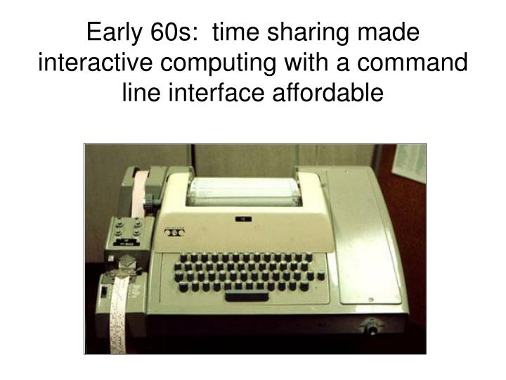 Early 60s:  time sharing made interactive computing with a command line interface affordable