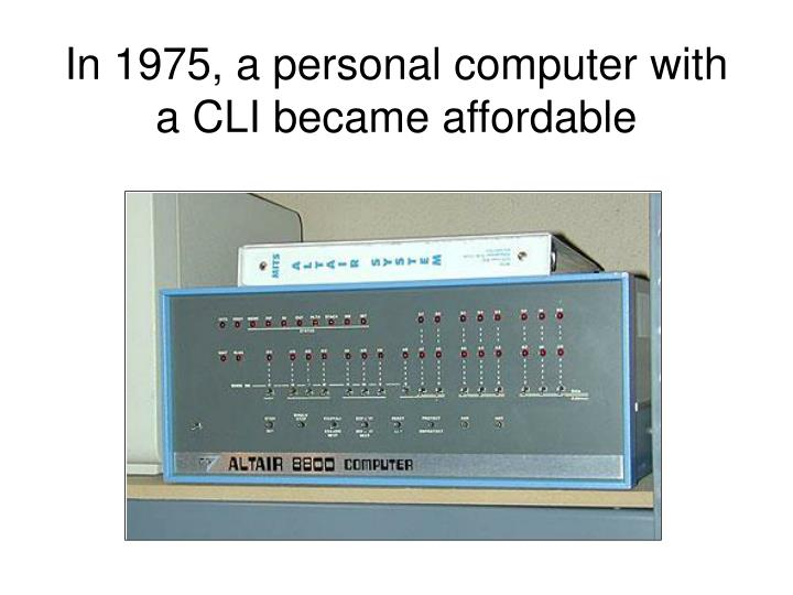 In 1975, a personal computer with a CLI became affordable