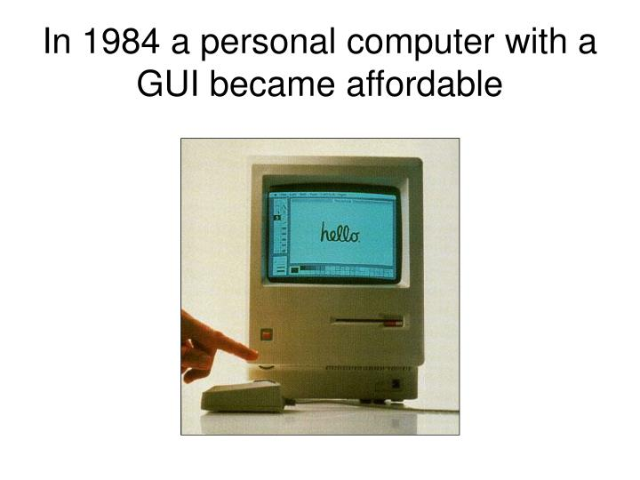In 1984 a personal computer with a GUI became affordable
