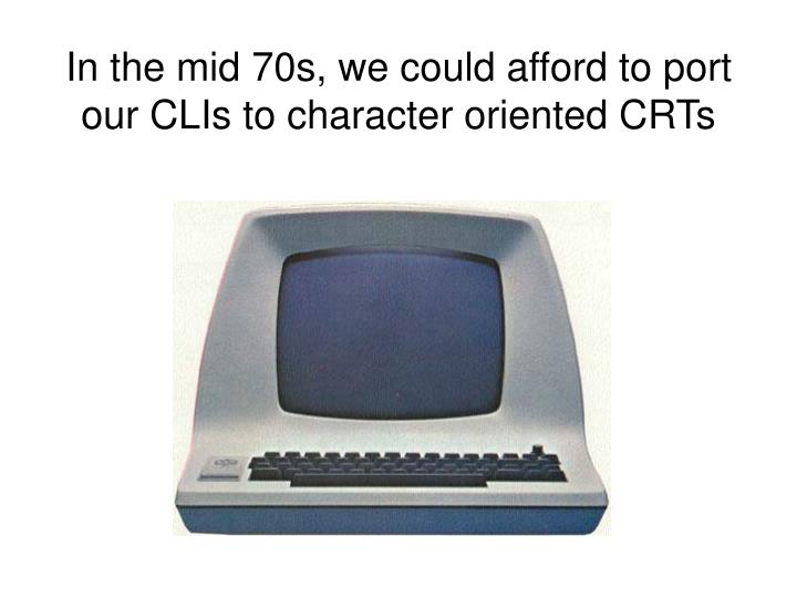 In the mid 70s, we could afford to port our CLIs to character oriented CRTs
