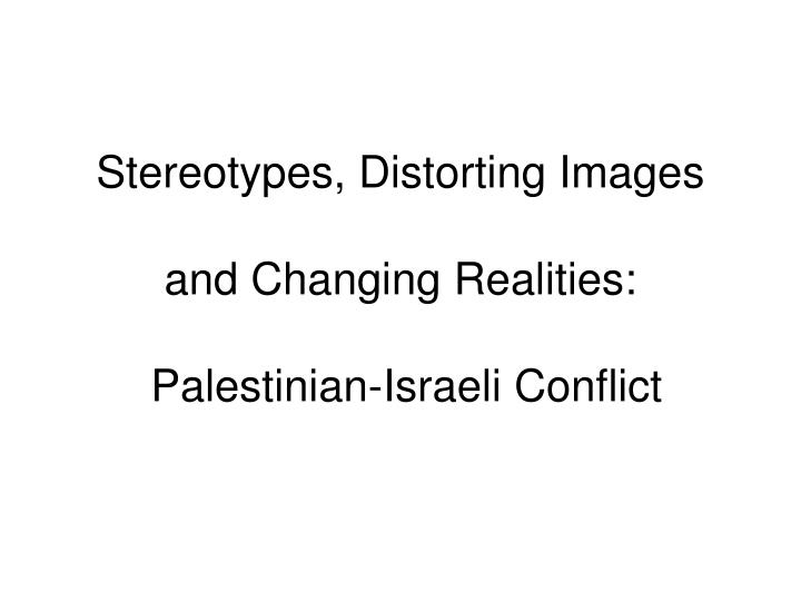 Stereotypes distorting images and changing realities palestinian israeli conflict