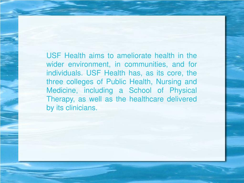 USF Health aims to ameliorate health in the wider environment, in communities, and for individuals. USF Health has, as its core, the three colleges of Public Health, Nursing and Medicine, including a School of Physical Therapy, as well as the healthcare delivered by its clinicians.