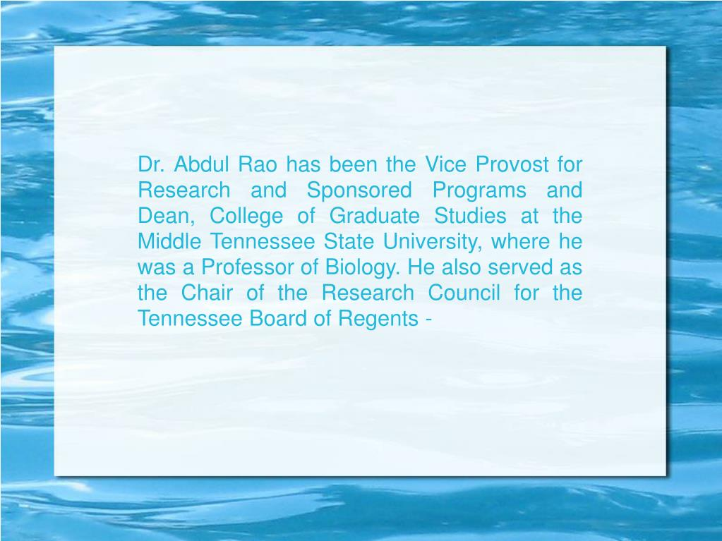 Dr. Abdul Rao has been the Vice Provost for Research and Sponsored Programs and Dean, College of Graduate Studies at the Middle Tennessee State University, where he was a Professor of Biology. He also served as the Chair of the Research Council for the Tennessee Board of Regents -