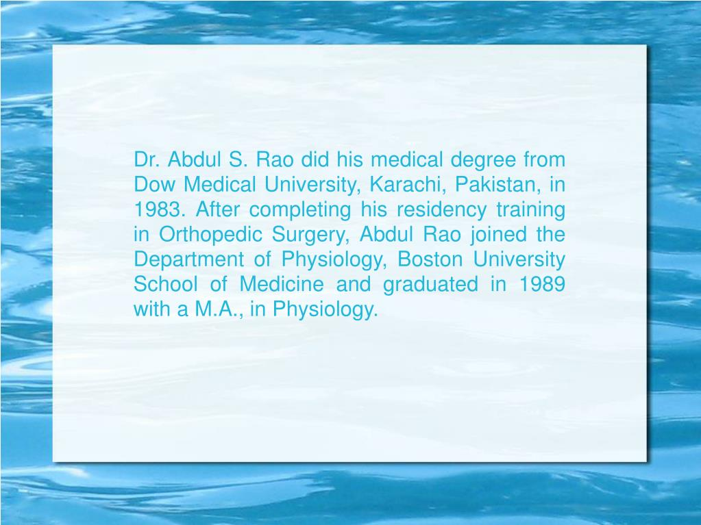 Dr. Abdul S. Rao did his medical degree from Dow Medical University, Karachi, Pakistan, in 1983. After completing his residency training in Orthopedic Surgery, Abdul Rao joined the Department of Physiology, Boston University School of Medicine and graduated in 1989 with a M.A., in Physiology.
