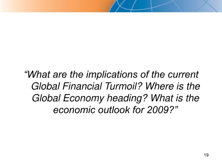 """What are the implications of the current Global Financial Turmoil? Where is the Global Economy heading? What is the economic outlook for 2009?"""