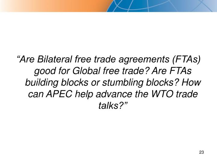 """Are Bilateral free trade agreements (FTAs) good for Global free trade? Are FTAs building blocks or stumbling blocks? How can APEC help advance the WTO trade talks?"""