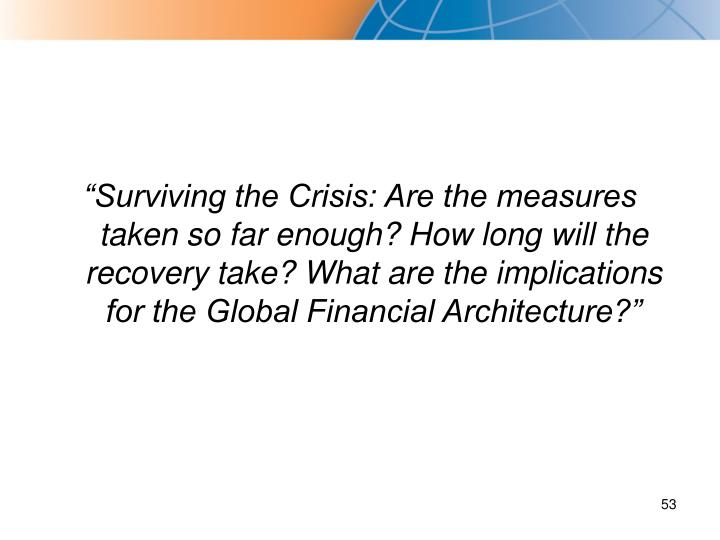 """Surviving the Crisis: Are the measures taken so far enough? How long will the recovery take? What are the implications for the Global Financial Architecture?"""