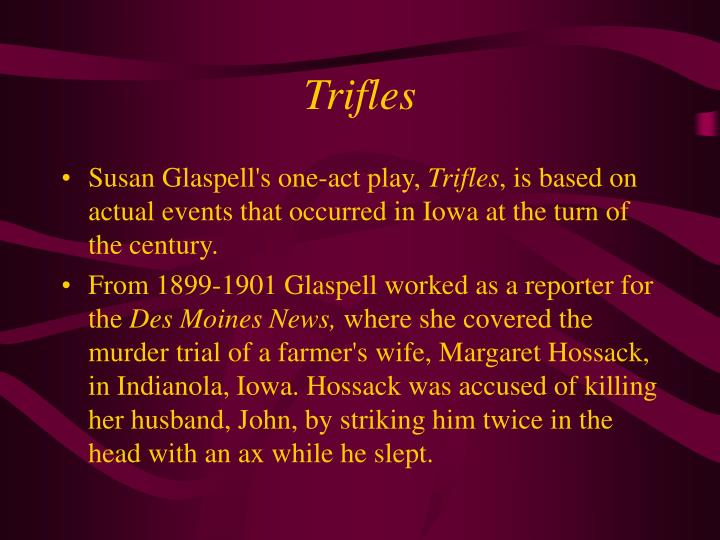 the unhappy lives of the women in the play trifles by susan glaspell The book introduces us to susan glaspell, a young journalist who reported the story for the des moines daily news and fifteen years later transformed the events into the classic one-act play, trifles, and the acclaimed short story, a jury of her peers.