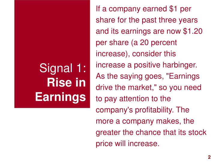 "If a company earned $1 per share for the past three years and its earnings are now $1.20 per share (a 20 percent increase), consider this increase a positive harbinger. As the saying goes, ""Earnings drive the market,"" so you need to pay attention to the company's profitability. The more a company makes, the greater the chance that its stock price will increase."