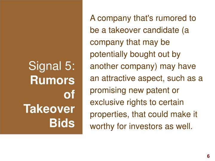 A company that's rumored to be a takeover candidate (a company that may be potentially bought out by another company) may have an attractive aspect, such as a promising new patent or exclusive rights to certain properties, that could make it worthy for investors as well.