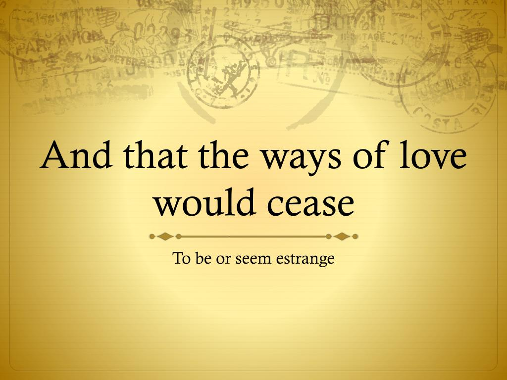 And that the ways of love would cease