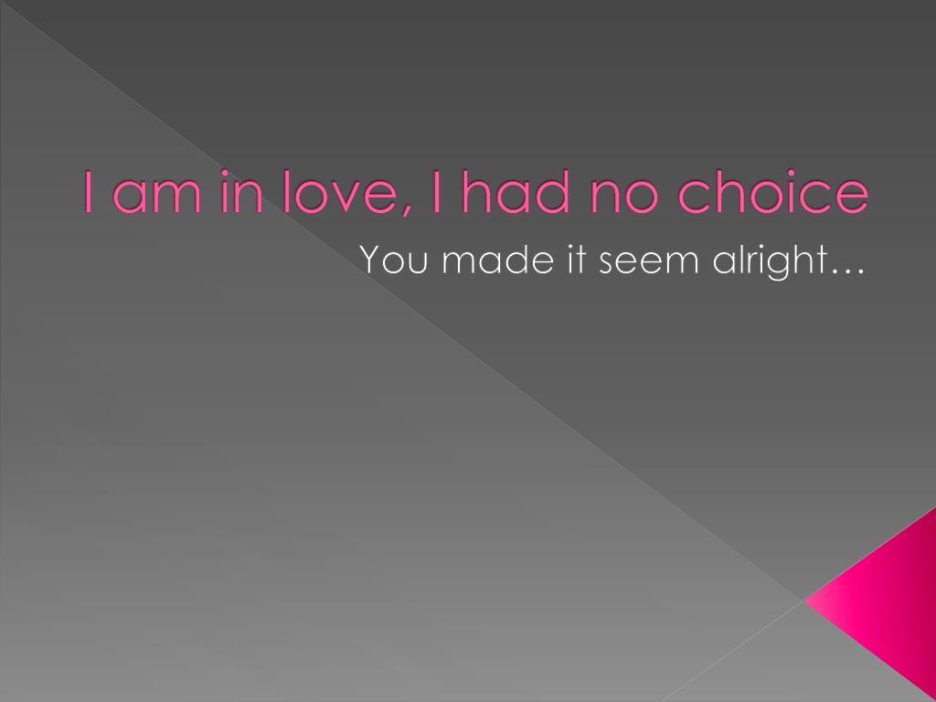 I am in love, I had no choice