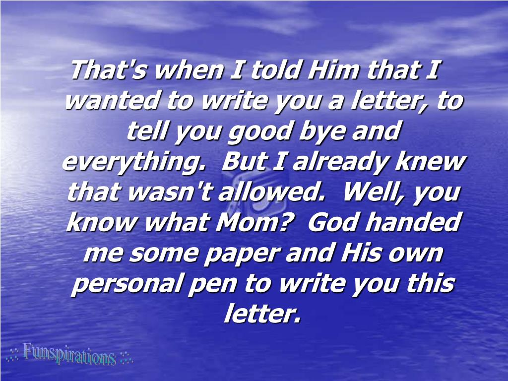 That's when I told Him that I wanted to write you a letter, to tell you good bye and everything.  But I already knew that wasn't allowed.  Well, you know what Mom?  God handed me some paper and His own personal pen to write you this letter.