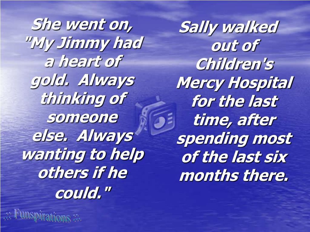 "She went on, ""My Jimmy had a heart of gold.  Always thinking of someone else.  Always wanting to help others if he could."""