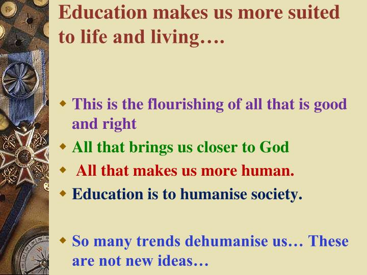 Education makes us more suited to life and living….