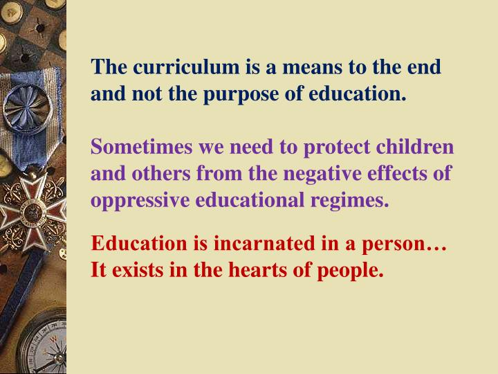 The curriculum is a means to the end and not the purpose of education.