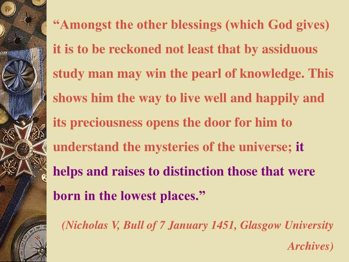 """Amongst the other blessings (which God gives) it is to be reckoned not least that by assiduous study man may win the pearl of knowledge. This shows him the way to live well and happily and its preciousness"