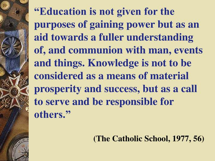 """Education is not given for the purposes of gaining power but as an aid towards a fuller understanding of, and communion with man, events and things. Knowledge is not to be considered as a means of material prosperity and success, but as a call to serve and be responsible for others."""