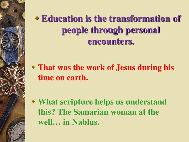 Education is the transformation of people through personal encounters.