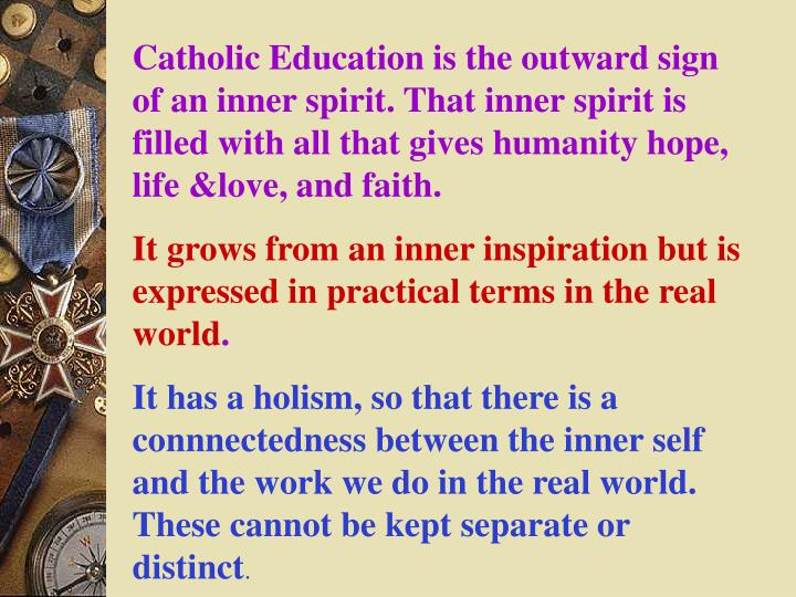 Catholic Education is the outward sign of an inner spirit. That inner spirit is filled with all that gives humanity hope, life &love, and faith.